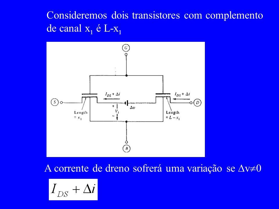 Consideremos dois transistores com complemento de canal x 1 é L-x 1 A corrente de dreno sofrerá uma variação se v 0