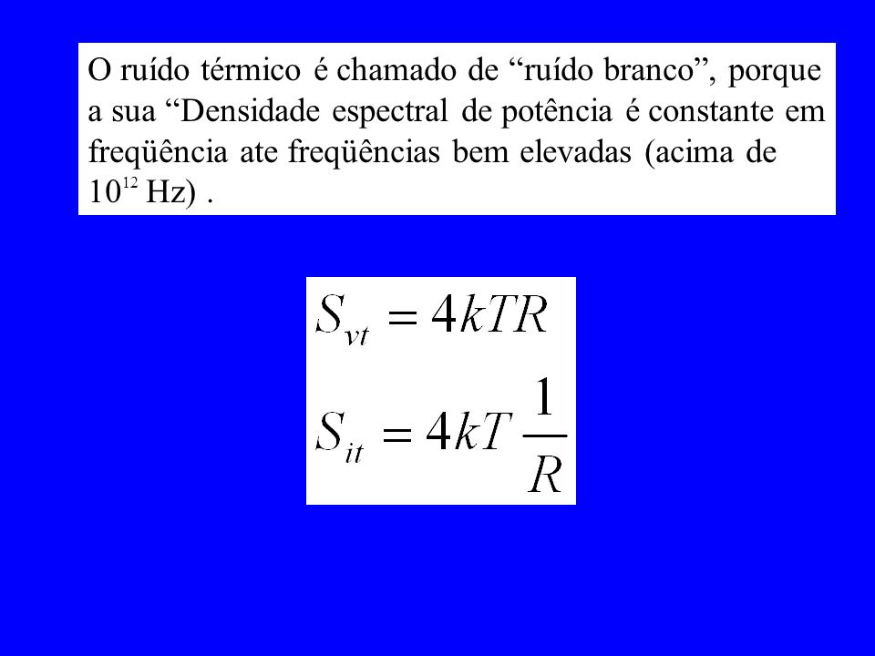 O ruído térmico é chamado de ruído branco, porque a sua Densidade espectral de potência é constante em freqüência ate freqüências bem elevadas (acima