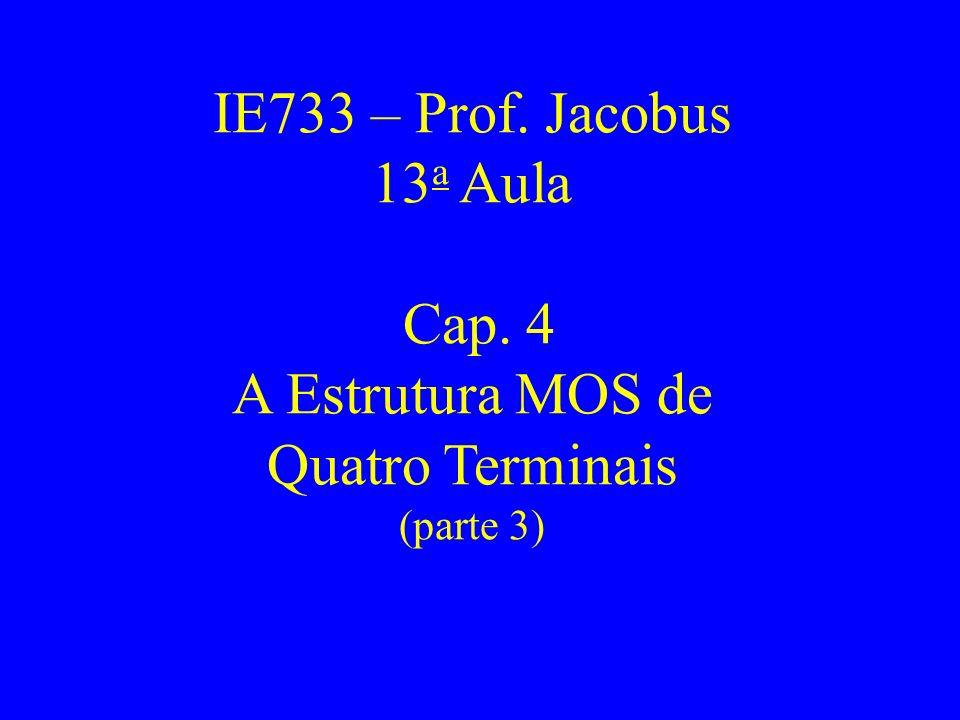 IE733 – Prof. Jacobus 13 a Aula Cap. 4 A Estrutura MOS de Quatro Terminais (parte 3)