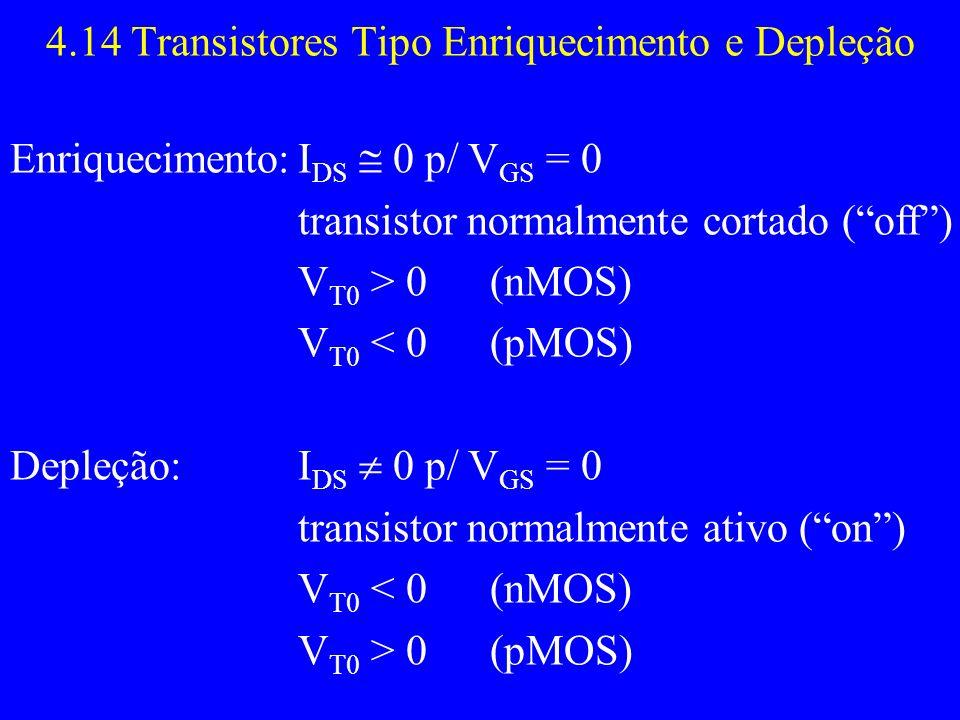 4.14 Transistores Tipo Enriquecimento e Depleção Enriquecimento:I DS 0 p/ V GS = 0 transistor normalmente cortado (off) V T0 > 0 (nMOS) V T0 < 0(pMOS)
