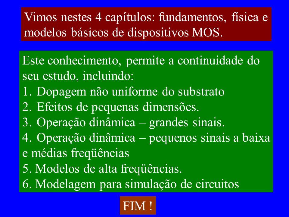 Vimos nestes 4 capítulos: fundamentos, física e modelos básicos de dispositivos MOS. Este conhecimento, permite a continuidade do seu estudo, incluind