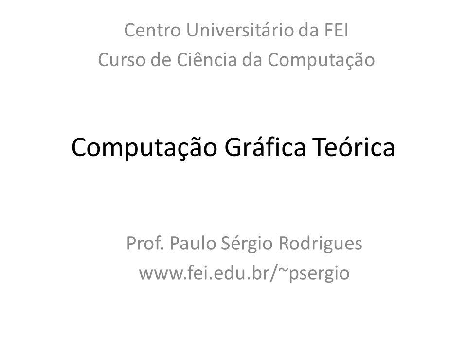 Computação Gráfica Teórica Centro Universitário da FEI Curso de Ciência da Computação Prof. Paulo Sérgio Rodrigues www.fei.edu.br/~psergio