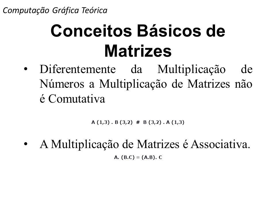 Conceitos Básicos de Matrizes Diferentemente da Multiplicação de Números a Multiplicação de Matrizes não é Comutativa A (1,3). B (3,2) # B (3,2). A (1