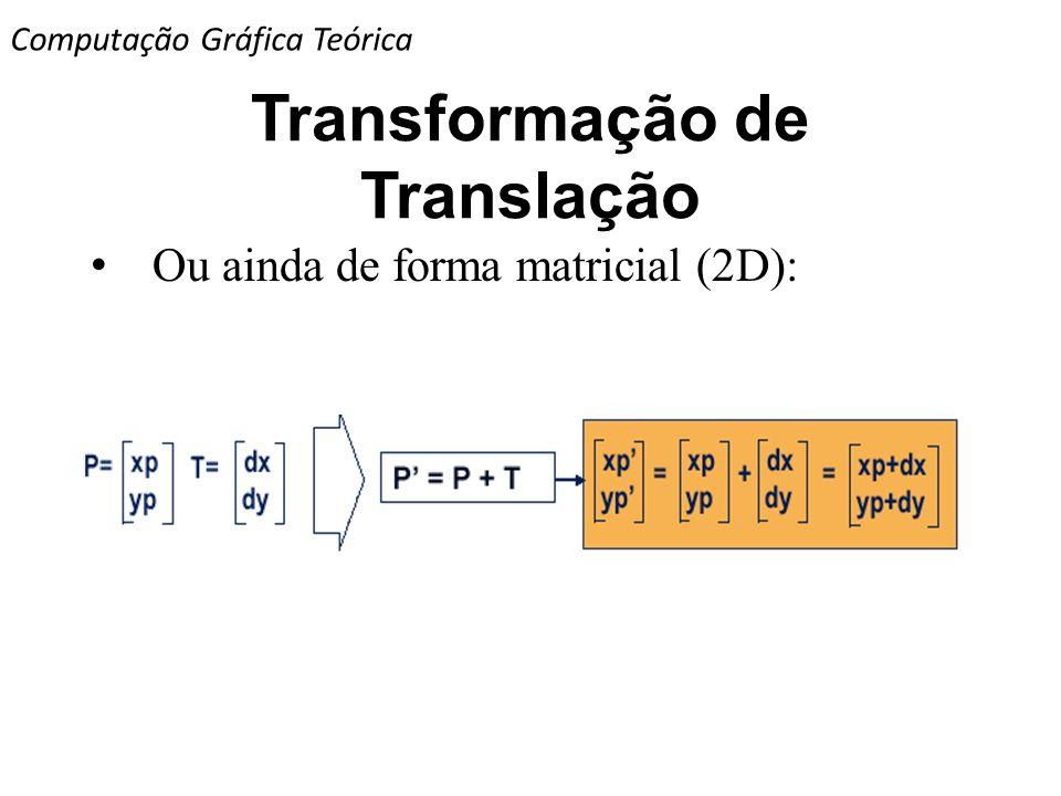 Transformação de Translação Ou ainda de forma matricial (2D): Computação Gráfica Teórica