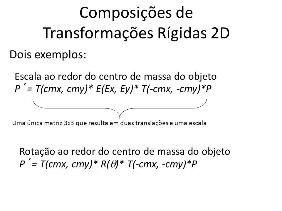 Composições de Transformações Rígidas 2D Escala ao redor do centro de massa do objeto P´= T(cmx, cmy)* E(Ex, Ey)* T(-cmx, -cmy)*P Rotação ao redor do