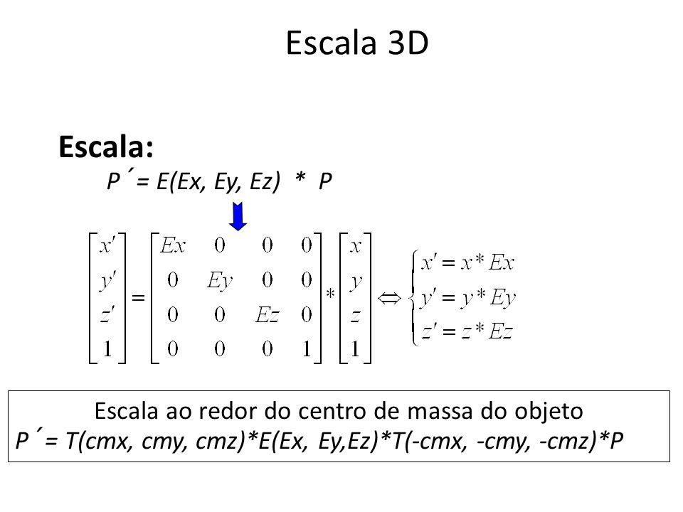 Escala 3D Escala: P´= E(Ex, Ey, Ez) * P Escala ao redor do centro de massa do objeto P´= T(cmx, cmy, cmz)*E(Ex, Ey,Ez)*T(-cmx, -cmy, -cmz)*P