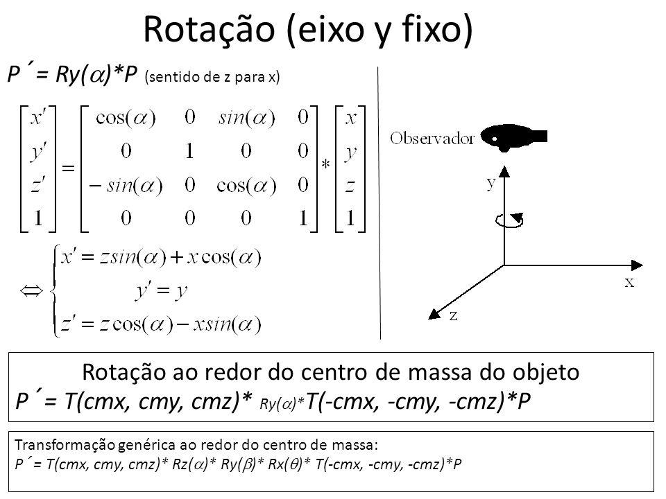 Rotação (eixo y fixo) P´= Ry( )*P (sentido de z para x) Rotação ao redor do centro de massa do objeto P´= T(cmx, cmy, cmz)* Ry( )* T(-cmx, -cmy, -cmz)