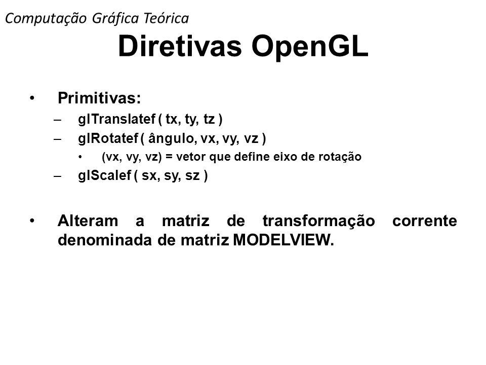 Diretivas OpenGL Primitivas: –glTranslatef ( tx, ty, tz ) –glRotatef ( ângulo, vx, vy, vz ) (vx, vy, vz) = vetor que define eixo de rotação –glScalef