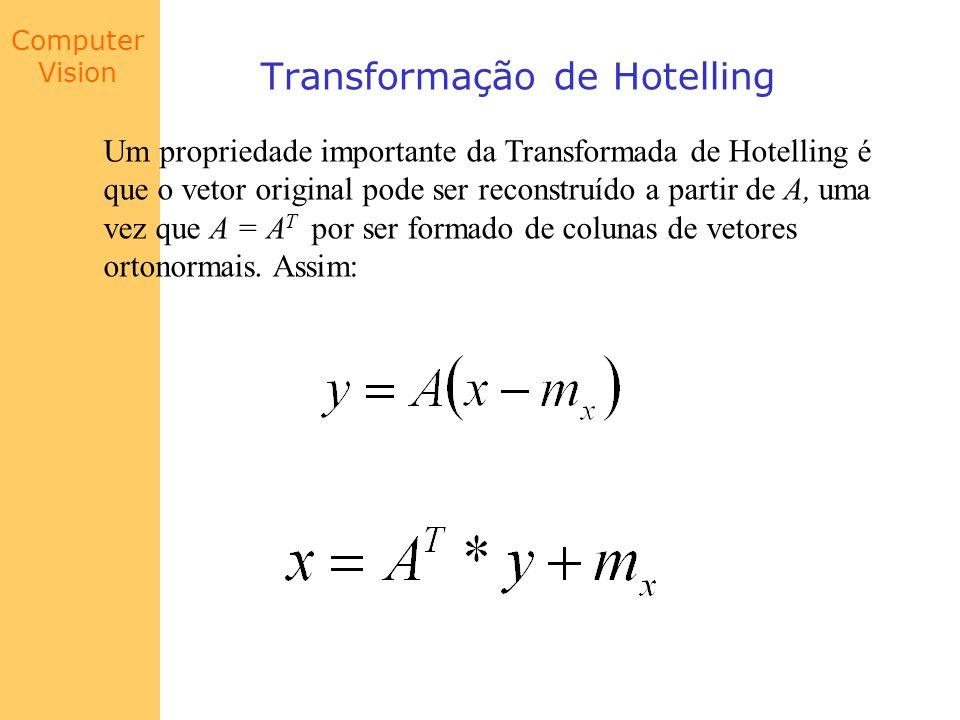 Computer Vision Transformação de Hotelling Um propriedade importante da Transformada de Hotelling é que o vetor original pode ser reconstruído a parti