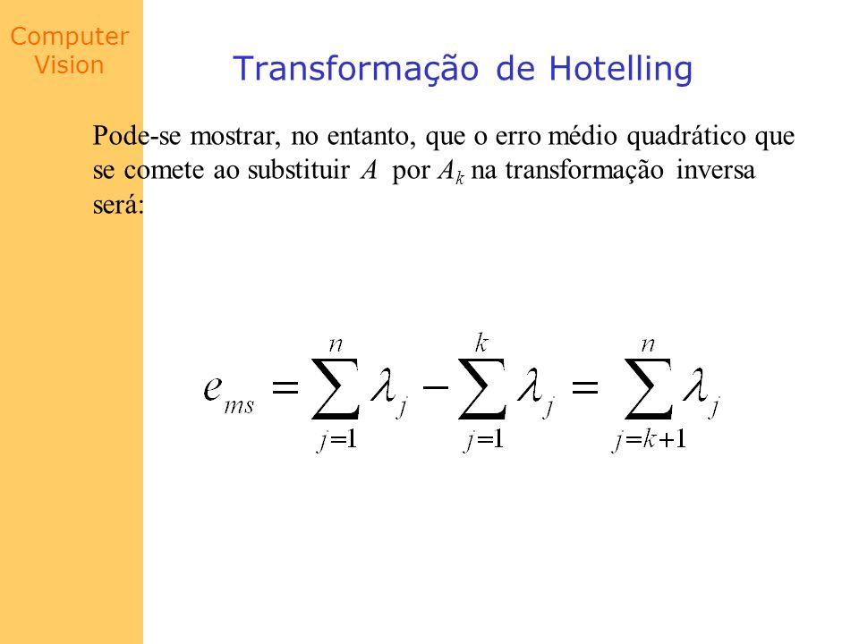 Computer Vision Transformação de Hotelling Pode-se mostrar, no entanto, que o erro médio quadrático que se comete ao substituir A por A k na transform