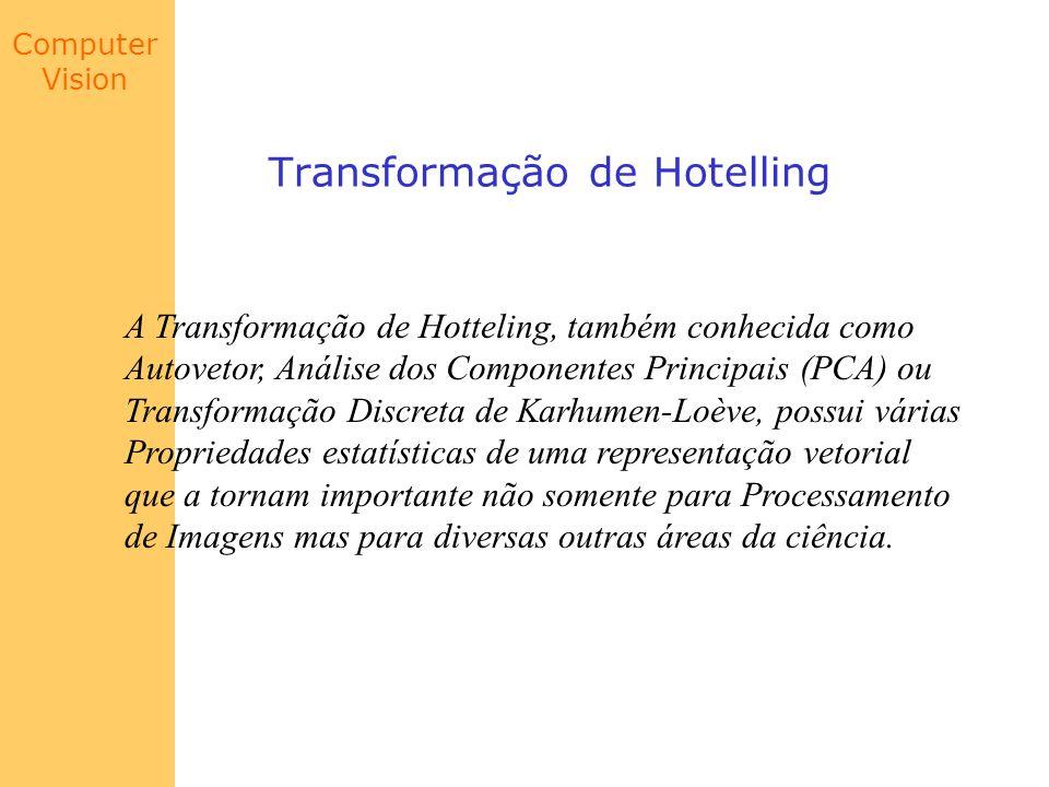 Computer Vision Transformação de Hotelling Considere um conjunto de vetores da forma: onde E{arg} é o valor esperado do argumento arg