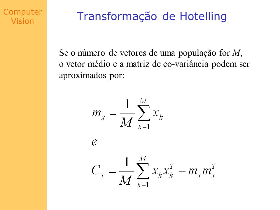 Computer Vision Transformação de Hotelling Se o número de vetores de uma população for M, o vetor médio e a matriz de co-variância podem ser aproximad