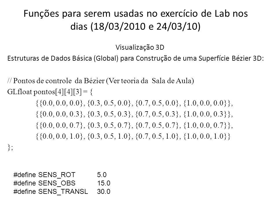 Funções para serem usadas no exercício de Lab nos dias (18/03/2010 e 24/03/10) Visualização 3D Estruturas de Dados Básica (Global) para Construção de uma Superfície Bézier 3D: // Pontos de controle da Bézier (Ver teoria da Sala de Aula) GLfloat pontos[4][4][3] = { {{0.0, 0.0, 0.0}, {0.3, 0.5, 0.0}, {0.7, 0.5, 0.0}, {1.0, 0.0, 0.0}}, {{0.0, 0.0, 0.3}, {0.3, 0.5, 0.3}, {0.7, 0.5, 0.3}, {1.0, 0.0, 0.3}}, {{0.0, 0.0, 0.7}, {0.3, 0.5, 0.7}, {0.7, 0.5, 0.7}, {1.0, 0.0, 0.7}}, {{0.0, 0.0, 1.0}, {0.3, 0.5, 1.0}, {0.7, 0.5, 1.0}, {1.0, 0.0, 1.0}} }; #define SENS_ROT5.0 #define SENS_OBS15.0 #define SENS_TRANSL30.0