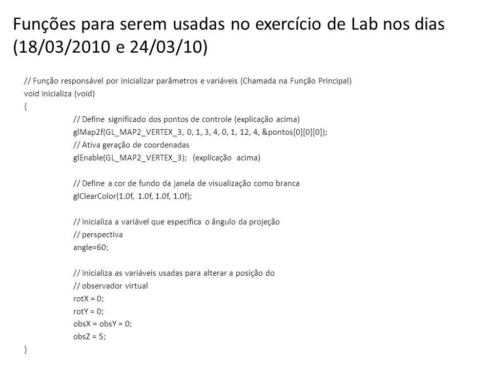 Funções para serem usadas no exercício de Lab nos dias (18/03/2010 e 24/03/10) // Função responsável por inicializar parâmetros e variáveis (Chamada na Função Principal) void Inicializa (void) { // Define significado dos pontos de controle (explicação acima) glMap2f(GL_MAP2_VERTEX_3, 0, 1, 3, 4, 0, 1, 12, 4, &pontos[0][0][0]); // Ativa geração de coordenadas glEnable(GL_MAP2_VERTEX_3); (explicação acima) // Define a cor de fundo da janela de visualização como branca glClearColor(1.0f, 1.0f, 1.0f, 1.0f); // Inicializa a variável que especifica o ângulo da projeção // perspectiva angle=60; // Inicializa as variáveis usadas para alterar a posição do // observador virtual rotX = 0; rotY = 0; obsX = obsY = 0; obsZ = 5; }