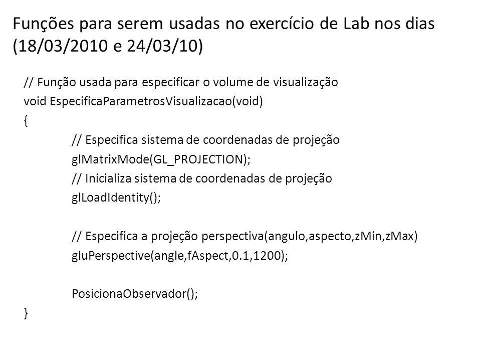 Funções para serem usadas no exercício de Lab nos dias (18/03/2010 e 24/03/10) // Função usada para especificar o volume de visualização void EspecificaParametrosVisualizacao(void) { // Especifica sistema de coordenadas de projeção glMatrixMode(GL_PROJECTION); // Inicializa sistema de coordenadas de projeção glLoadIdentity(); // Especifica a projeção perspectiva(angulo,aspecto,zMin,zMax) gluPerspective(angle,fAspect,0.1,1200); PosicionaObservador(); }