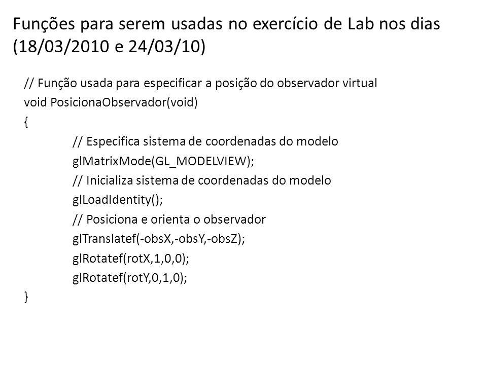 Funções para serem usadas no exercício de Lab nos dias (18/03/2010 e 24/03/10) // Função usada para especificar a posição do observador virtual void PosicionaObservador(void) { // Especifica sistema de coordenadas do modelo glMatrixMode(GL_MODELVIEW); // Inicializa sistema de coordenadas do modelo glLoadIdentity(); // Posiciona e orienta o observador glTranslatef(-obsX,-obsY,-obsZ); glRotatef(rotX,1,0,0); glRotatef(rotY,0,1,0); }