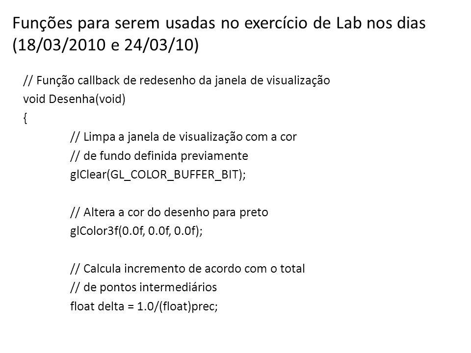 Funções para serem usadas no exercício de Lab nos dias (18/03/2010 e 24/03/10) // Função callback de redesenho da janela de visualização void Desenha(void) { // Limpa a janela de visualização com a cor // de fundo definida previamente glClear(GL_COLOR_BUFFER_BIT); // Altera a cor do desenho para preto glColor3f(0.0f, 0.0f, 0.0f); // Calcula incremento de acordo com o total // de pontos intermediários float delta = 1.0/(float)prec;