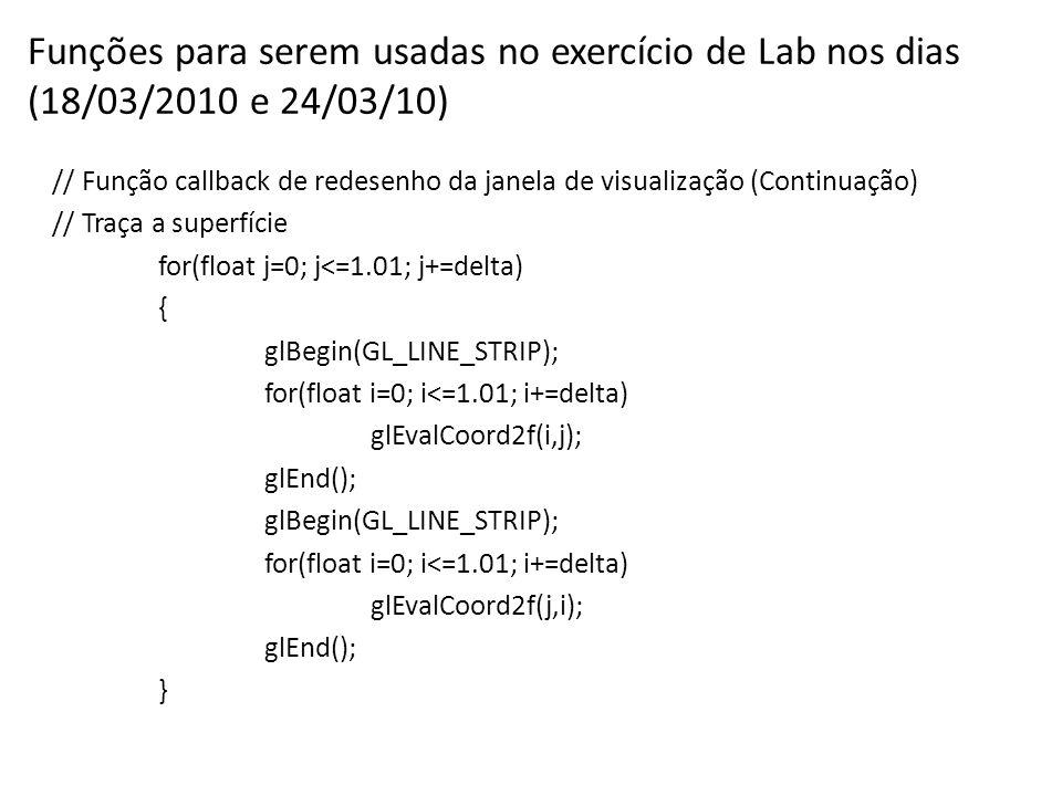 Funções para serem usadas no exercício de Lab nos dias (18/03/2010 e 24/03/10) // Função callback de redesenho da janela de visualização (Continuação) // Traça a superfície for(float j=0; j<=1.01; j+=delta) { glBegin(GL_LINE_STRIP); for(float i=0; i<=1.01; i+=delta) glEvalCoord2f(i,j); glEnd(); glBegin(GL_LINE_STRIP); for(float i=0; i<=1.01; i+=delta) glEvalCoord2f(j,i); glEnd(); }