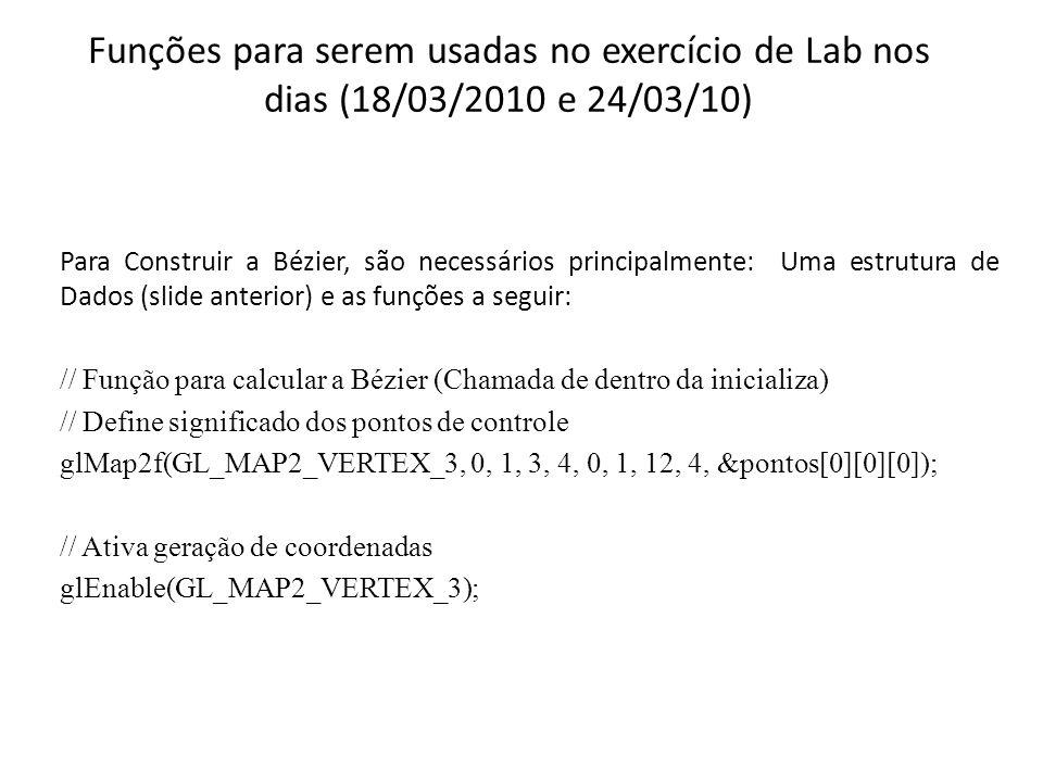 Funções para serem usadas no exercício de Lab nos dias (18/03/2010 e 24/03/10) Explicação mais Detalhada // Função para calcular a Bézier (Chamada de dentro da inicializa) // Define significado dos pontos de controle glMap2f(GL_MAP2_VERTEX_3,GLfloat u1, GLfloat u2, GLint ustride, GLint uorder, GLfloat v1, GLfloat v2, GLint vstride, GLint vorder, GLfloat *pontos); GL_MAP2_VERTEX_3: significado dos pontos de controle.