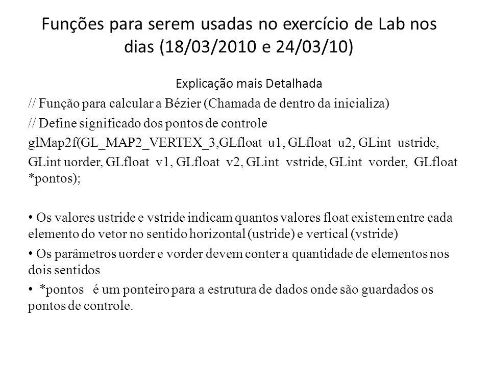 Funções para serem usadas no exercício de Lab nos dias (18/03/2010 e 24/03/10) Explicação mais Detalhada // Função para calcular a Bézier (Chamada de dentro da inicializa) // Define significado dos pontos de controle glMap2f(GL_MAP2_VERTEX_3,GLfloat u1, GLfloat u2, GLint ustride, GLint uorder, GLfloat v1, GLfloat v2, GLint vstride, GLint vorder, GLfloat *pontos); Os valores ustride e vstride indicam quantos valores float existem entre cada elemento do vetor no sentido horizontal (ustride) e vertical (vstride) Os parâmetros uorder e vorder devem conter a quantidade de elementos nos dois sentidos *pontos é um ponteiro para a estrutura de dados onde são guardados os pontos de controle.