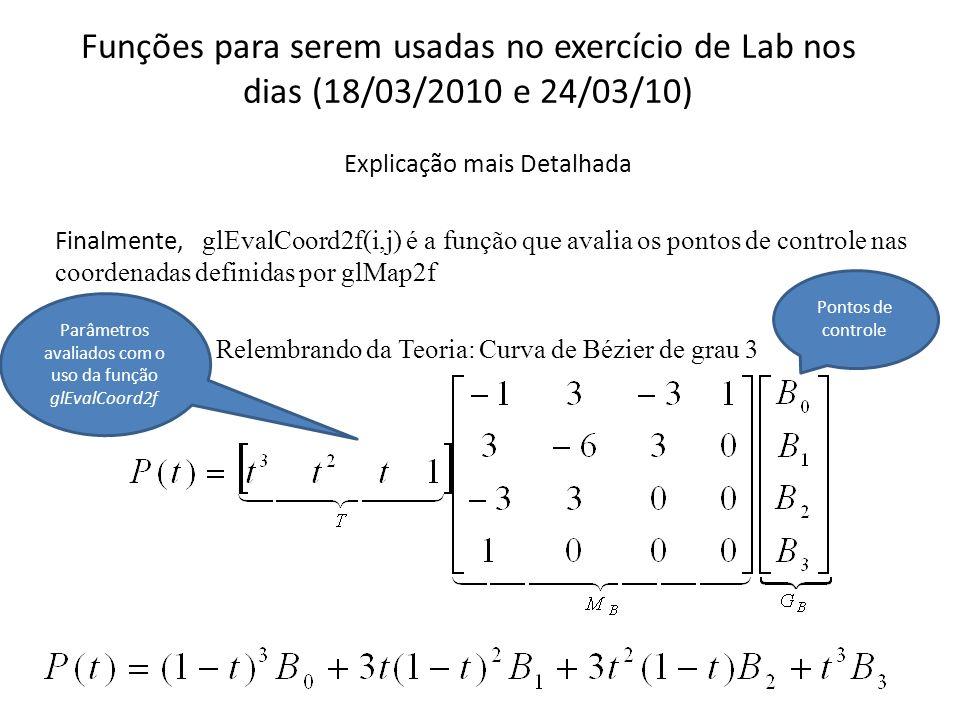 Funções para serem usadas no exercício de Lab nos dias (18/03/2010 e 24/03/10) // Função de Avaliação (Chamada de dentro das macros de desenho (glBegin/Ebd)) // Traça a superfície for(float j=0; j<=1.01; j+=delta) { glBegin(GL_LINE_STRIP); // desenha (avalia) uma dimensão for(float i=0; i<=1.01; i+=delta) glEvalCoord2f(i,j); glEnd(); glBegin(GL_LINE_STRIP); // desenha (avalia) a segunda dimenção for(float i=0; i<=1.01; i+=delta) glEvalCoord2f(j,i); glEnd(); }