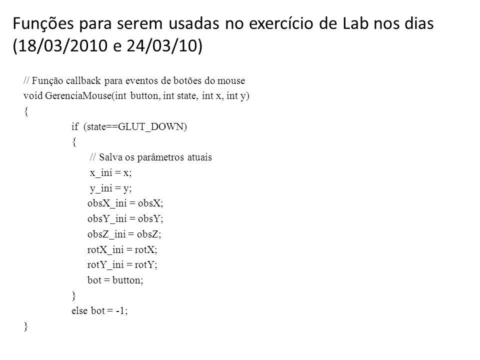 Funções para serem usadas no exercício de Lab nos dias (18/03/2010 e 24/03/10) // Função callback para eventos de botões do mouse void GerenciaMouse(int button, int state, int x, int y) { if (state==GLUT_DOWN) { // Salva os parâmetros atuais x_ini = x; y_ini = y; obsX_ini = obsX; obsY_ini = obsY; obsZ_ini = obsZ; rotX_ini = rotX; rotY_ini = rotY; bot = button; } else bot = -1; }