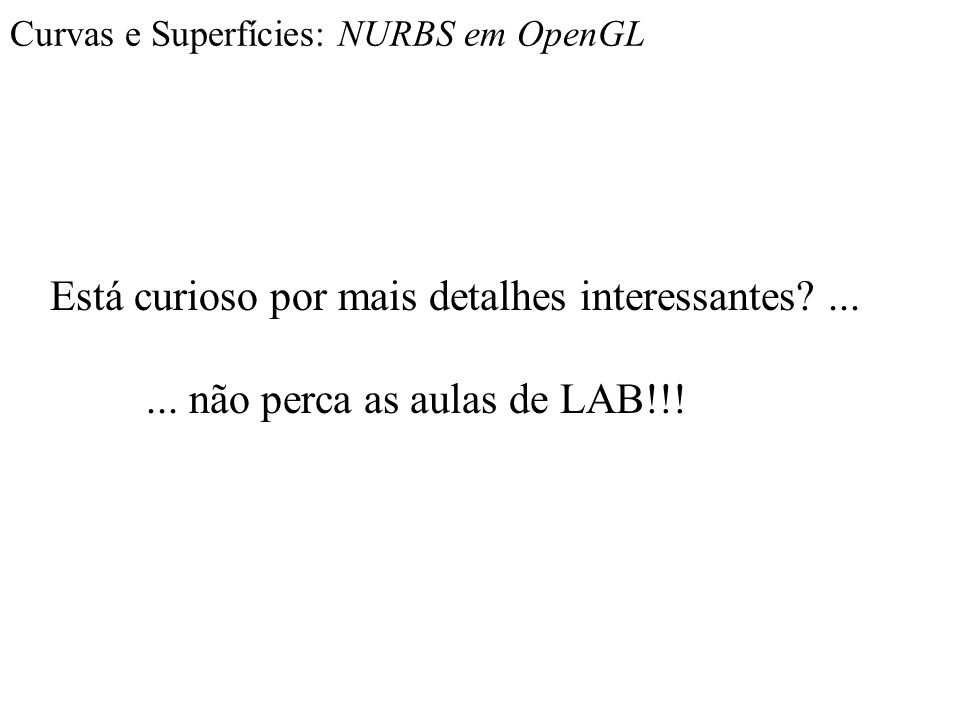 Curvas e Superfícies: NURBS em OpenGL Está curioso por mais detalhes interessantes?...... não perca as aulas de LAB!!!