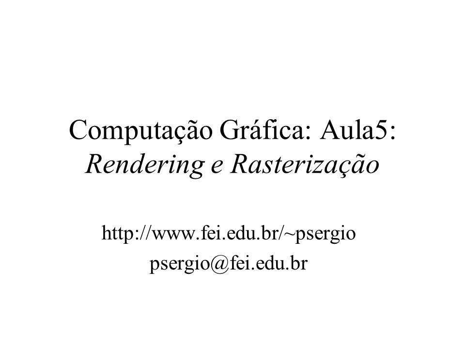Computação Gráfica: Aula5: Rendering e Rasterização http://www.fei.edu.br/~psergio psergio@fei.edu.br