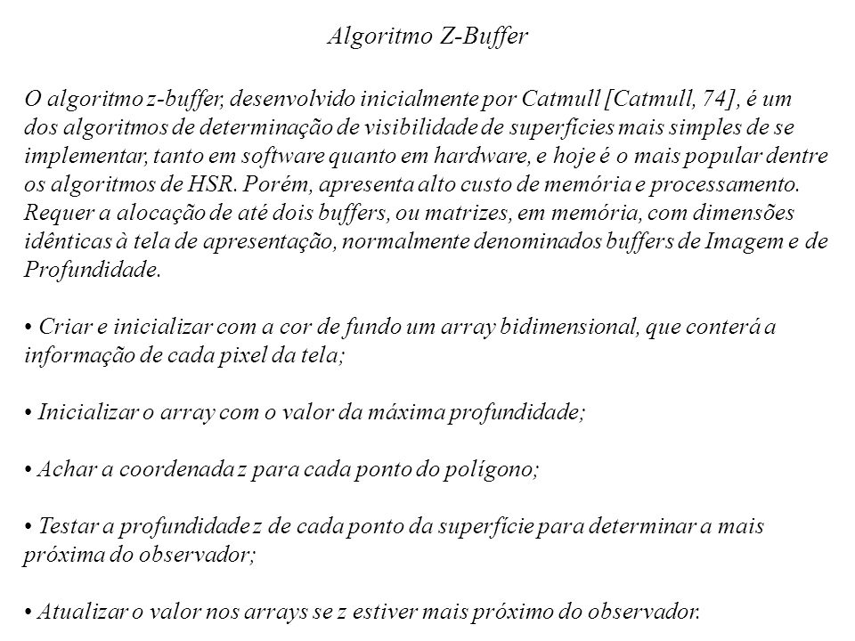 Algoritmo Z-Buffer O algoritmo z-buffer, desenvolvido inicialmente por Catmull [Catmull, 74], é um dos algoritmos de determinação de visibilidade de s