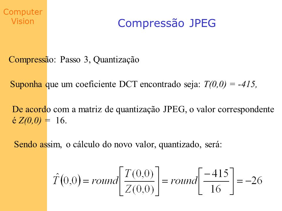 Computer Vision Compressão JPEG Compressão: Passo 3, Quantização Suponha que um coeficiente DCT encontrado seja: T(0,0) = -415, De acordo com a matriz