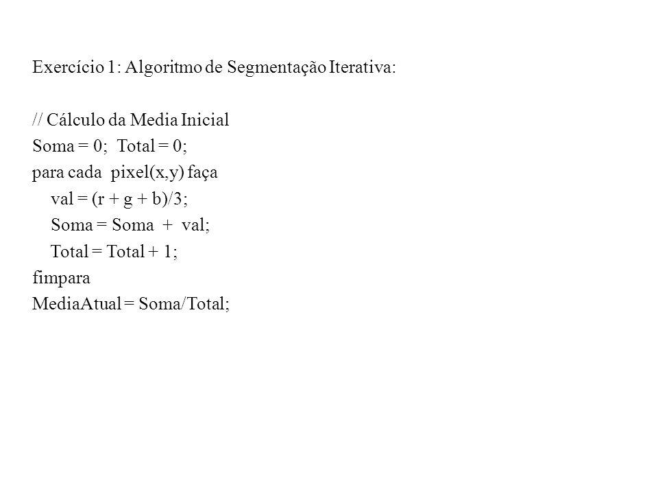 Exercício 1: Algoritmo de Segmentação Iterativa: // Cálculo da Media Inicial Soma = 0; Total = 0; para cada pixel(x,y) faça val = (r + g + b)/3; Soma = Soma + val; Total = Total + 1; fimpara MediaAtual = Soma/Total;