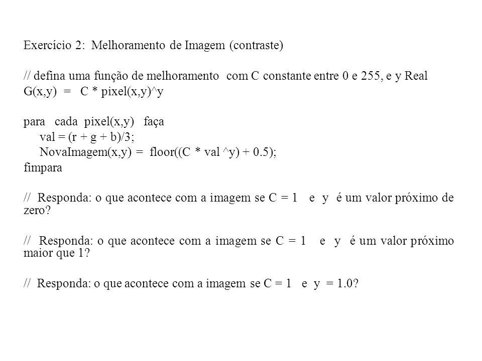 Exercício 2: Melhoramento de Imagem (contraste) // defina uma função de melhoramento com C constante entre 0 e 255, e y Real G(x,y) = C * pixel(x,y)^y para cada pixel(x,y) faça val = (r + g + b)/3; NovaImagem(x,y) = floor((C * val ^y) + 0.5); fimpara // Responda: o que acontece com a imagem se C = 1 e y é um valor próximo de zero.