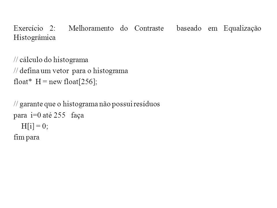 Exercício 2: Melhoramento do Contraste baseado em Equalização Histogrâmica // cálculo do histograma // defina um vetor para o histograma float* H = new float[256]; // garante que o histograma não possui resíduos para i=0 até 255 faça H[i] = 0; fim para