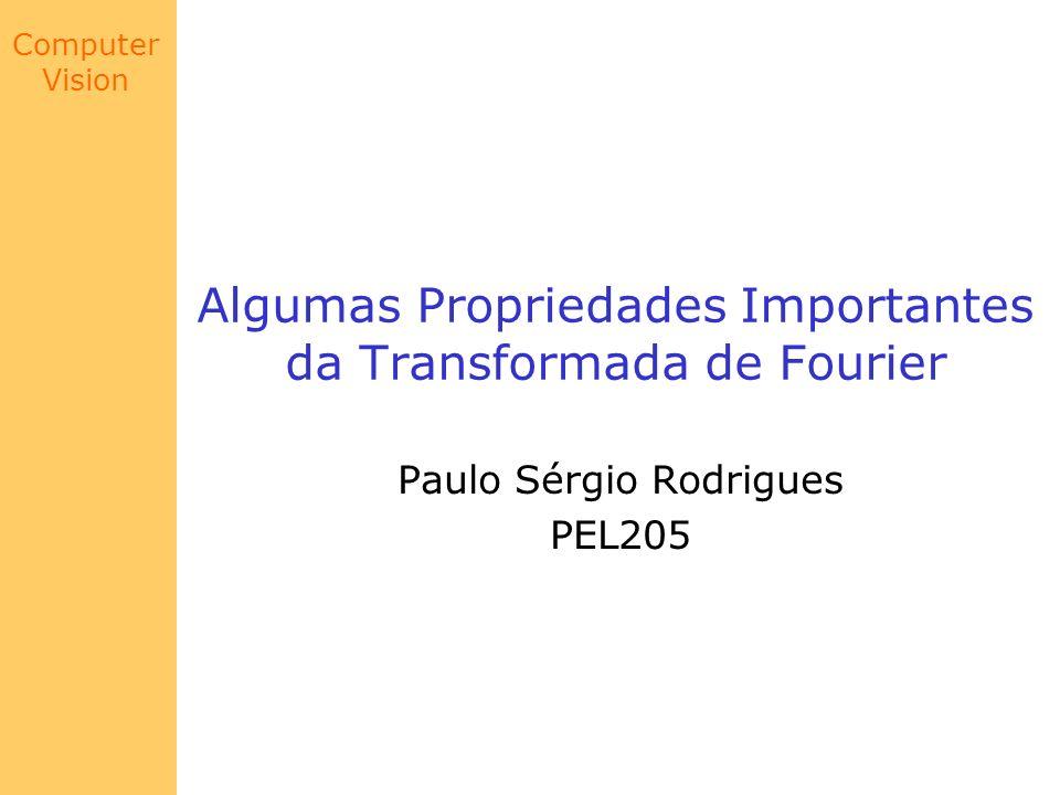 Computer Vision Translação Finalmente, baseado nos resultados dos slides 10 e 11: Conclusão: Para se deslocar o espectro de Fourier para o centro do sistema de coordenadas, basta multiplicar cada ponto (x,y) de sua inversa por -1 elevado a soma x + y