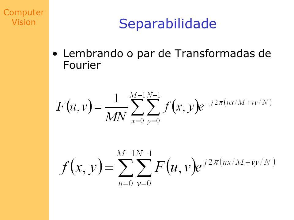 Computer Vision Translação No caso de uma imagem f(x,y), a qualidade da visualização é melhor claramente melhor f(x,y) |F(u,v)| sem Shift |F(u,v)| com Shift