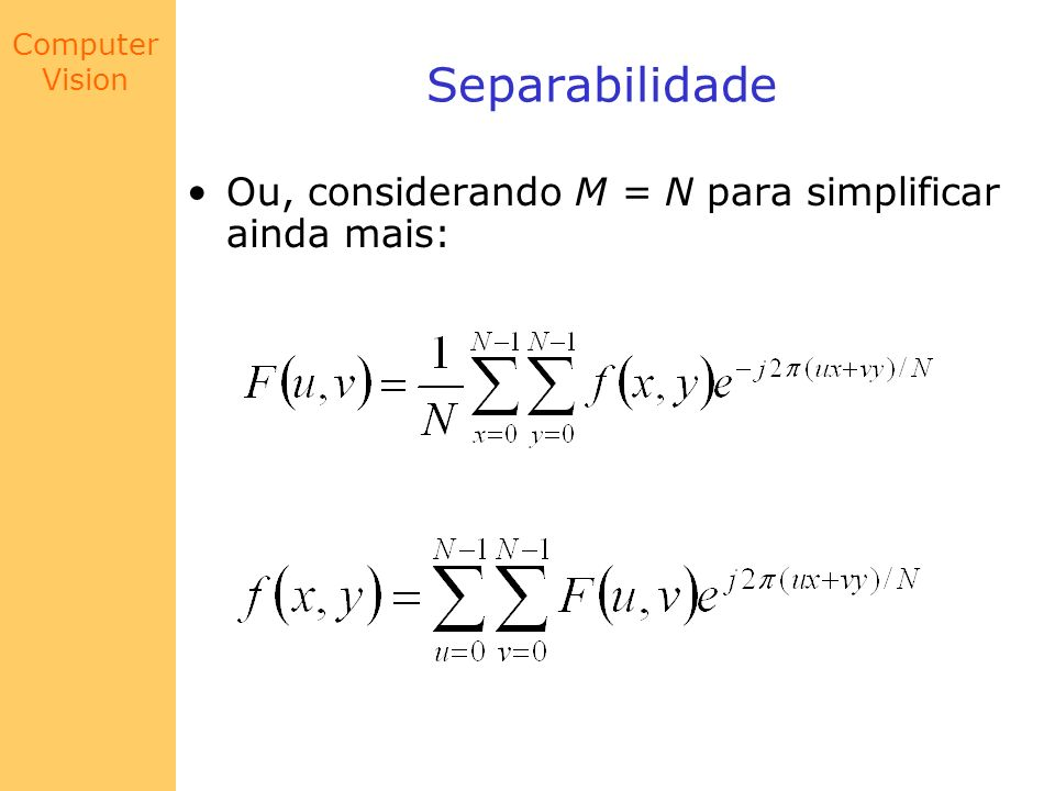 Computer Vision Periodicidade e Simetria Conjugada A transformada de Fourier é periódica de período N; isto é: