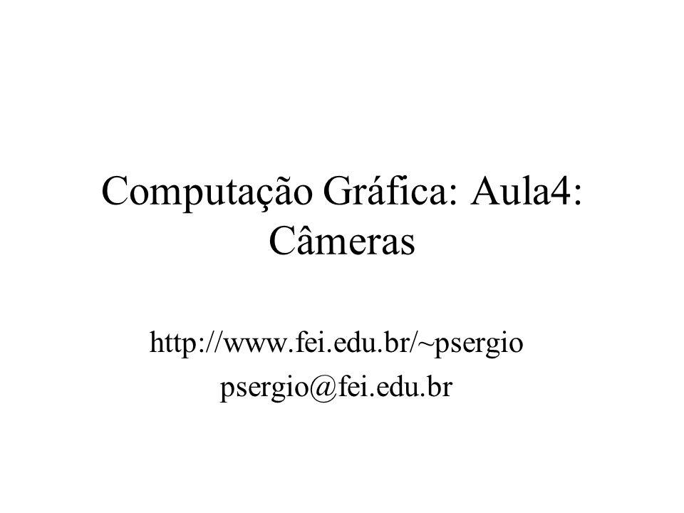 Computação Gráfica: Aula4: Câmeras http://www.fei.edu.br/~psergio psergio@fei.edu.br