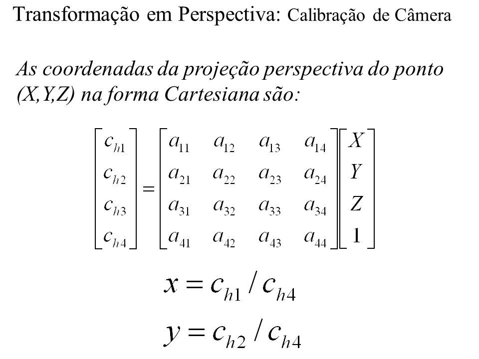 Transformação em Perspectiva: Calibração de Câmera As coordenadas da projeção perspectiva do ponto (X,Y,Z) na forma Cartesiana são: