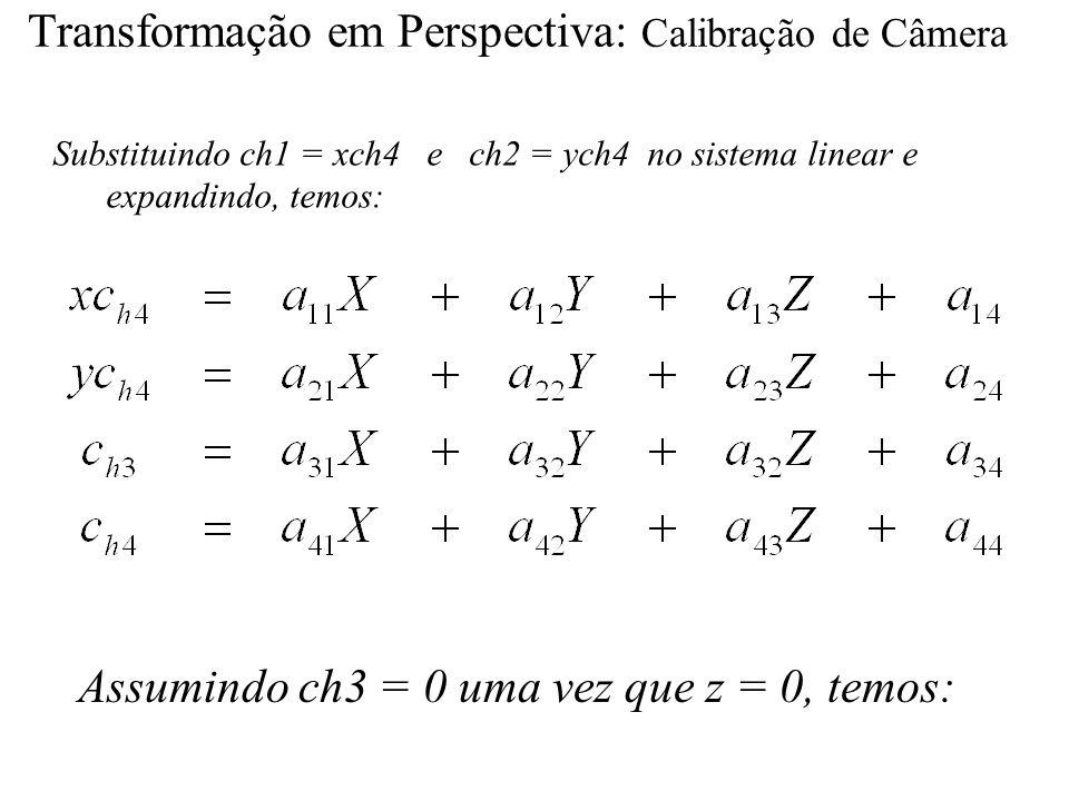Transformação em Perspectiva: Calibração de Câmera Substituindo ch1 = xch4 e ch2 = ych4 no sistema linear e expandindo, temos: Assumindo ch3 = 0 uma v