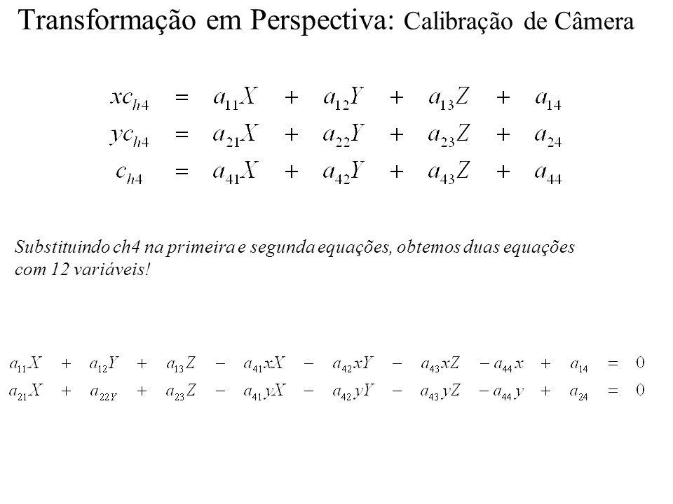 Transformação em Perspectiva: Calibração de Câmera Substituindo ch4 na primeira e segunda equações, obtemos duas equações com 12 variáveis!