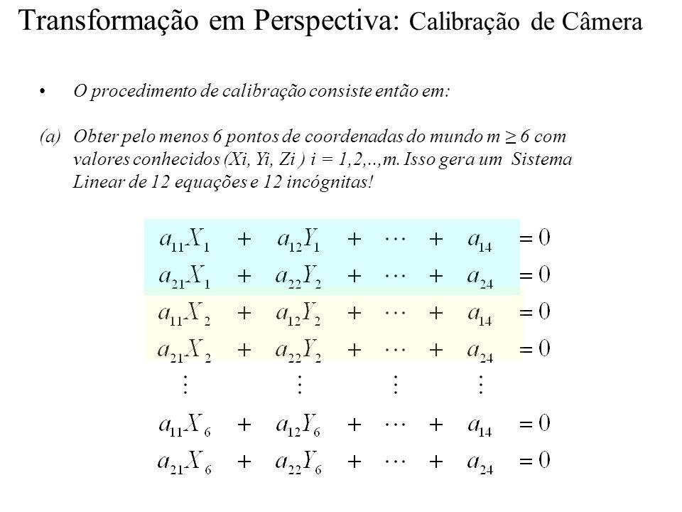 Transformação em Perspectiva: Calibração de Câmera O procedimento de calibração consiste então em: (a)Obter pelo menos 6 pontos de coordenadas do mund