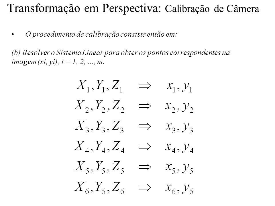 Transformação em Perspectiva: Calibração de Câmera O procedimento de calibração consiste então em: (b) Resolver o Sistema Linear para obter os pontos