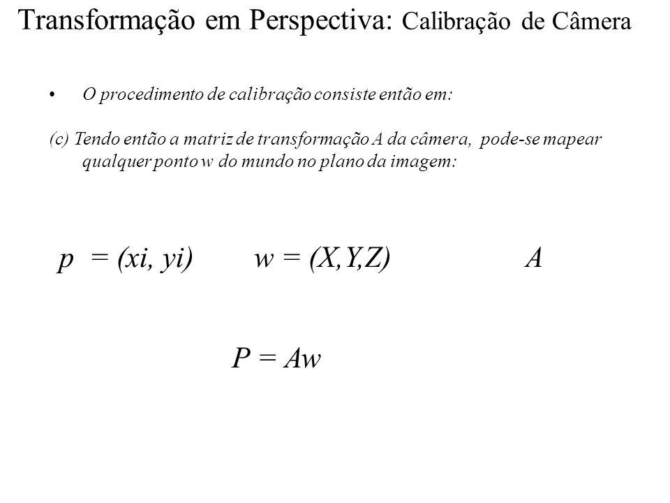 Transformação em Perspectiva: Calibração de Câmera O procedimento de calibração consiste então em: (c) Tendo então a matriz de transformação A da câme