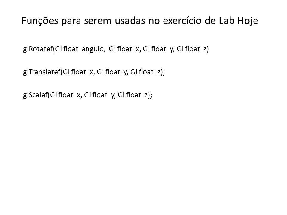 Funções para serem usadas no exercício de Lab Hoje glRotatef(GLfloat angulo, GLfloat x, GLfloat y, GLfloat z) glTranslatef(GLfloat x, GLfloat y, GLfloat z); glScalef(GLfloat x, GLfloat y, GLfloat z);