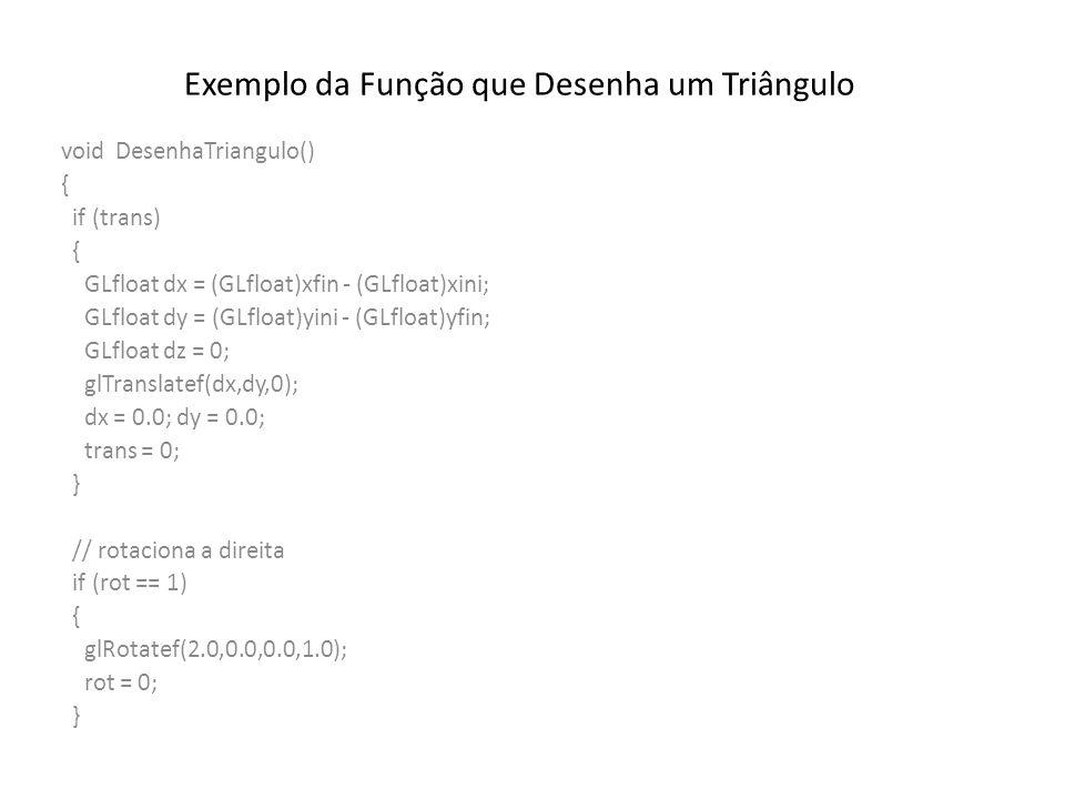 Exemplo da Função que Desenha um Triângulo void DesenhaTriangulo() { if (trans) { GLfloat dx = (GLfloat)xfin - (GLfloat)xini; GLfloat dy = (GLfloat)yini - (GLfloat)yfin; GLfloat dz = 0; glTranslatef(dx,dy,0); dx = 0.0; dy = 0.0; trans = 0; } // rotaciona a direita if (rot == 1) { glRotatef(2.0,0.0,0.0,1.0); rot = 0; }