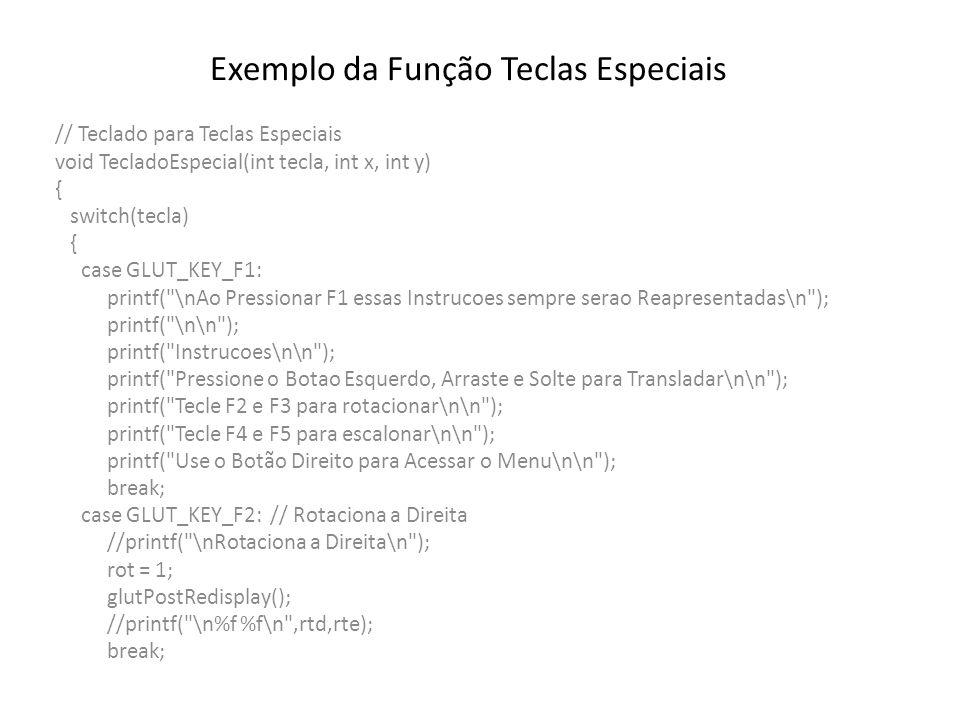 Exemplo da Função Teclas Especiais case GLUT_KEY_F3: // Rotaciona a Esquerda //printf( \nRotaciona a Esquerda\n ); rot = -1; glutPostRedisplay(); break; case GLUT_KEY_F4: // Amplia //printf( \nAmplia\n ); amp = 1.1; glutPostRedisplay(); break; case GLUT_KEY_F5: // Reduz //printf( \nReduzir\n ); amp = 0.9; glutPostRedisplay(); break; case GLUT_KEY_INSERT: printf( \nPressionada a Tecla INSERT\n ); break; case GLUT_KEY_HOME: printf( \nPressionada a Tecla HOME\n ); break; }