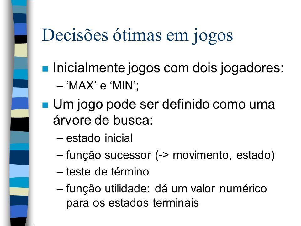 Decisões ótimas em jogos n Inicialmente jogos com dois jogadores: –MAX e MIN; n Um jogo pode ser definido como uma árvore de busca: –estado inicial –f