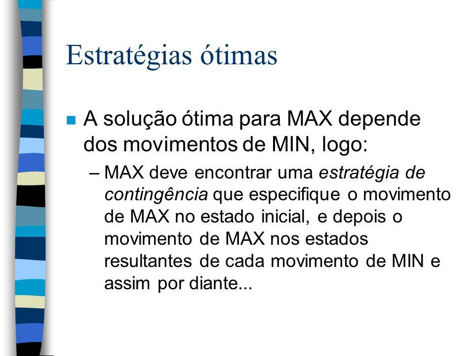 Estratégias ótimas n A solução ótima para MAX depende dos movimentos de MIN, logo: –MAX deve encontrar uma estratégia de contingência que especifique