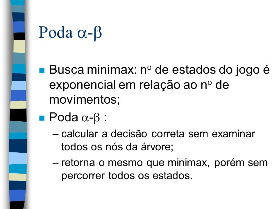 Poda - n Busca minimax: n o de estados do jogo é exponencial em relação ao n o de movimentos; n Poda - : –calcular a decisão correta sem examinar todo
