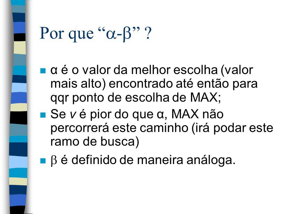Por que - ? n α é o valor da melhor escolha (valor mais alto) encontrado até então para qqr ponto de escolha de MAX; n Se v é pior do que α, MAX não p